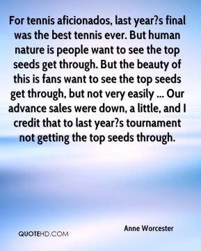 For tennis aficionados, last year?s final was the best tennis ever. But human nature is people want to see the top seeds get through. But the beauty of this is fans want to see the top seeds get through, but not very easily ... Our advance sales were down, a little, and I credit that to last year?s tournament not getting the top seeds through.