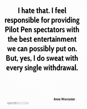 Anne Worcester - I hate that. I feel responsible for providing Pilot Pen spectators with the best entertainment we can possibly put on. But, yes, I do sweat with every single withdrawal.