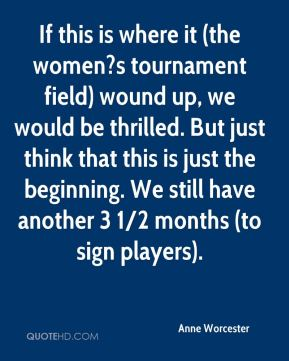 Anne Worcester - If this is where it (the women?s tournament field) wound up, we would be thrilled. But just think that this is just the beginning. We still have another 3 1/2 months (to sign players).