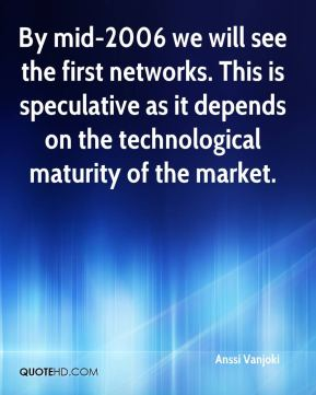 By mid-2006 we will see the first networks. This is speculative as it depends on the technological maturity of the market.