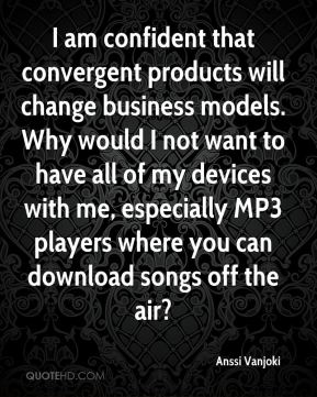 I am confident that convergent products will change business models. Why would I not want to have all of my devices with me, especially MP3 players where you can download songs off the air?