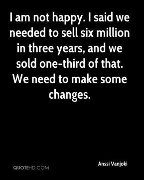 I am not happy. I said we needed to sell six million in three years, and we sold one-third of that. We need to make some changes.