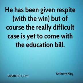Anthony King - He has been given respite (with the win) but of course the really difficult case is yet to come with the education bill.