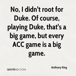 Anthony King - No, I didn't root for Duke. Of course, playing Duke, that's a big game, but every ACC game is a big game.