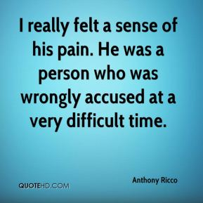 Anthony Ricco - I really felt a sense of his pain. He was a person who was wrongly accused at a very difficult time.