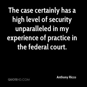 Anthony Ricco - The case certainly has a high level of security unparalleled in my experience of practice in the federal court.
