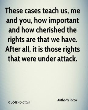 Anthony Ricco - These cases teach us, me and you, how important and how cherished the rights are that we have. After all, it is those rights that were under attack.