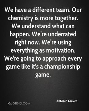 We have a different team. Our chemistry is more together. We understand what can happen. We're underrated right now. We're using everything as motivation. We're going to approach every game like it's a championship game.