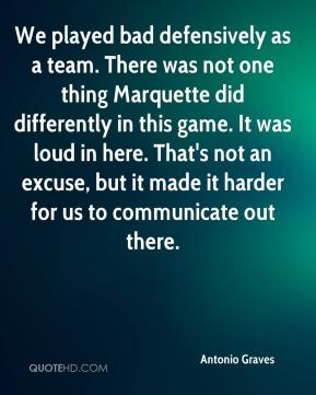 Antonio Graves - We played bad defensively as a team. There was not one thing Marquette did differently in this game. It was loud in here. That's not an excuse, but it made it harder for us to communicate out there.