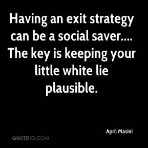 April Masini - Having an exit strategy can be a social saver.... The key is keeping your little white lie plausible.