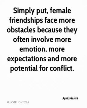 April Masini - Simply put, female friendships face more obstacles because they often involve more emotion, more expectations and more potential for conflict.