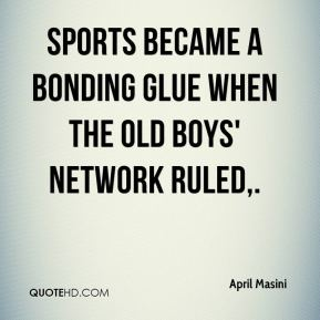 April Masini - Sports became a bonding glue when the old boys' network ruled, There are lots of other networks, like the Pink Network, which is women; the Rainbow Network, which is gays; and the Puke-Stained Network, which is working mothers.