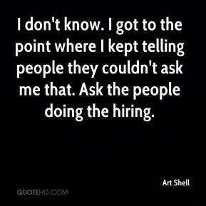 Art Shell - I don't know. I got to the point where I kept telling people they couldn't ask me that. Ask the people doing the hiring.