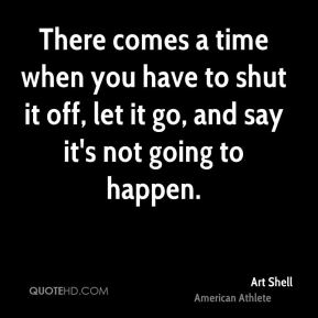 Art Shell - There comes a time when you have to shut it off, let it go, and say it's not going to happen.