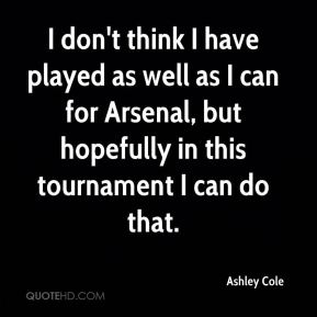 Ashley Cole - I don't think I have played as well as I can for Arsenal, but hopefully in this tournament I can do that.