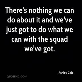 There's nothing we can do about it and we've just got to do what we can with the squad we've got.