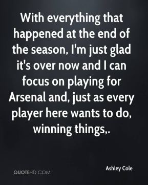 Ashley Cole - With everything that happened at the end of the season, I'm just glad it's over now and I can focus on playing for Arsenal and, just as every player here wants to do, winning things.