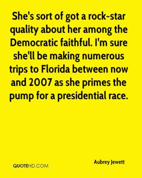 Aubrey Jewett - She's sort of got a rock-star quality about her among the Democratic faithful. I'm sure she'll be making numerous trips to Florida between now and 2007 as she primes the pump for a presidential race.