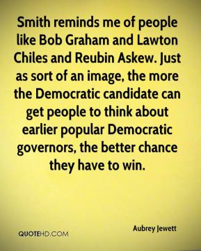 Aubrey Jewett - Smith reminds me of people like Bob Graham and Lawton Chiles and Reubin Askew. Just as sort of an image, the more the Democratic candidate can get people to think about earlier popular Democratic governors, the better chance they have to win.