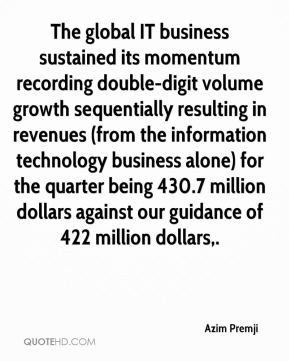 Azim Premji - The global IT business sustained its momentum recording double-digit volume growth sequentially resulting in revenues (from the information technology business alone) for the quarter being 430.7 million dollars against our guidance of 422 million dollars.