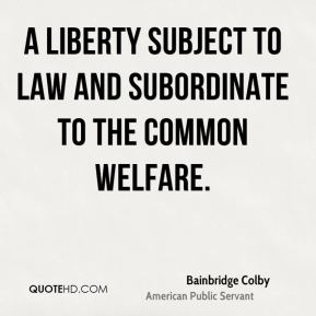Bainbridge Colby - A liberty subject to law and subordinate to the common welfare.