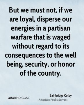 Bainbridge Colby - But we must not, if we are loyal, disperse our energies in a partisan warfare that is waged without regard to its consequences to the well being, security, or honor of the country.