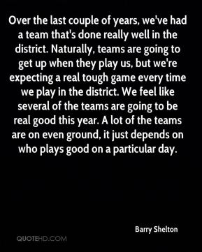 Over the last couple of years, we've had a team that's done really well in the district. Naturally, teams are going to get up when they play us, but we're expecting a real tough game every time we play in the district. We feel like several of the teams are going to be real good this year. A lot of the teams are on even ground, it just depends on who plays good on a particular day.