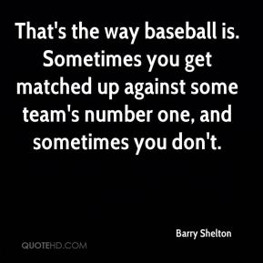 Barry Shelton - That's the way baseball is. Sometimes you get matched up against some team's number one, and sometimes you don't.