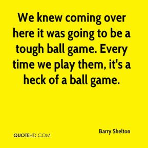 We knew coming over here it was going to be a tough ball game. Every time we play them, it's a heck of a ball game.