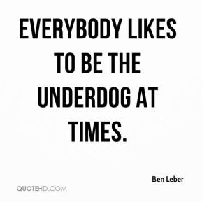 Ben Leber - Everybody likes to be the underdog at times.