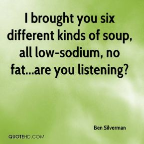 Ben Silverman - I brought you six different kinds of soup, all low-sodium, no fat...are you listening?