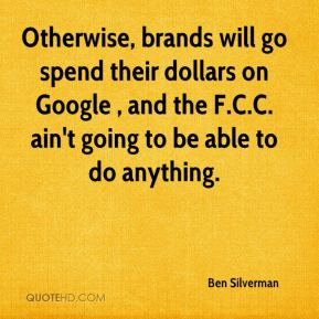 Ben Silverman - Otherwise, brands will go spend their dollars on Google , and the F.C.C. ain't going to be able to do anything.