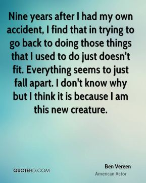 Nine years after I had my own accident, I find that in trying to go back to doing those things that I used to do just doesn't fit. Everything seems to just fall apart. I don't know why but I think it is because I am this new creature.
