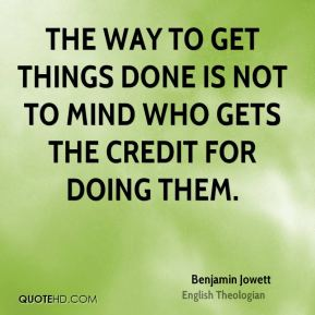 The way to get things done is not to mind who gets the credit for doing them.