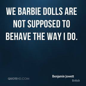 Benjamin Jowett - We Barbie dolls are not supposed to behave the way I do.