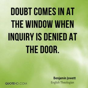Benjamin Jowett - Doubt comes in at the window when inquiry is denied at the door.