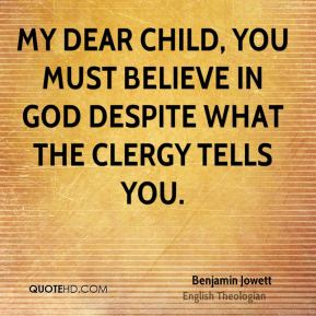 My dear child, you must believe in God despite what the clergy tells you.