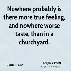 Benjamin Jowett - Nowhere probably is there more true feeling, and nowhere worse taste, than in a churchyard.