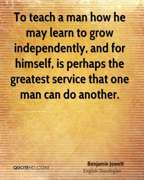 Benjamin Jowett - To teach a man how he may learn to grow independently, and for himself, is perhaps the greatest service that one man can do another.