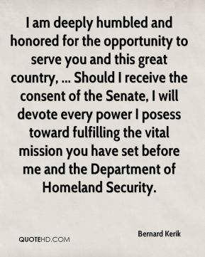 I am deeply humbled and honored for the opportunity to serve you and this great country, ... Should I receive the consent of the Senate, I will devote every power I posess toward fulfilling the vital mission you have set before me and the Department of Homeland Security.