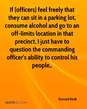 Bernard Kerik - If (officers) feel freely that they can sit in a parking lot, consume alcohol and go to an off-limits location in that precinct, I just have to question the commanding officer's ability to control his people.