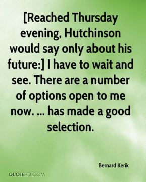 [Reached Thursday evening, Hutchinson would say only about his future:] I have to wait and see. There are a number of options open to me now. ... has made a good selection.