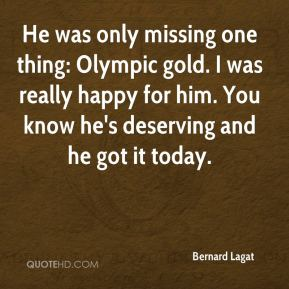 He was only missing one thing: Olympic gold. I was really happy for him. You know he's deserving and he got it today.