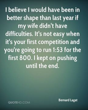 I believe I would have been in better shape than last year if my wife didn't have difficulties. It's not easy when it's your first competition and you're going to run 1:53 for the first 800. I kept on pushing until the end.