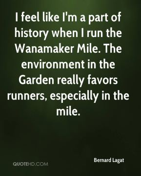 Bernard Lagat - I feel like I'm a part of history when I run the Wanamaker Mile. The environment in the Garden really favors runners, especially in the mile.