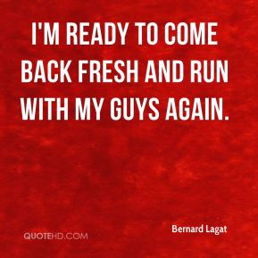 I'm ready to come back fresh and run with my guys again.