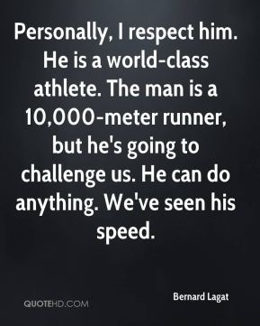 Personally, I respect him. He is a world-class athlete. The man is a 10,000-meter runner, but he's going to challenge us. He can do anything. We've seen his speed.