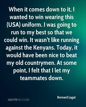 When it comes down to it, I wanted to win wearing this (USA) uniform. I was going to run to my best so that we could win. It wasn't like running against the Kenyans. Today, it would have been nice to beat my old countrymen. At some point, I felt that I let my teammates down.