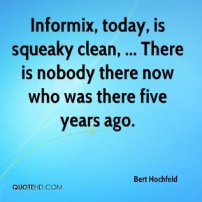 Bert Hochfeld - Informix, today, is squeaky clean, ... There is nobody there now who was there five years ago.