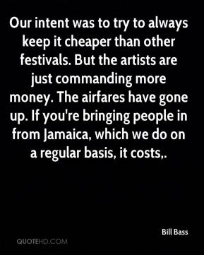 Bill Bass - Our intent was to try to always keep it cheaper than other festivals. But the artists are just commanding more money. The airfares have gone up. If you're bringing people in from Jamaica, which we do on a regular basis, it costs.